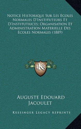Notice Historique Sur Les Ecoles Normales D'Instituteurs Et D'Institutrices; Organisation Et Administration Materielle Des Ecoles Normales (1889) (French Edition)