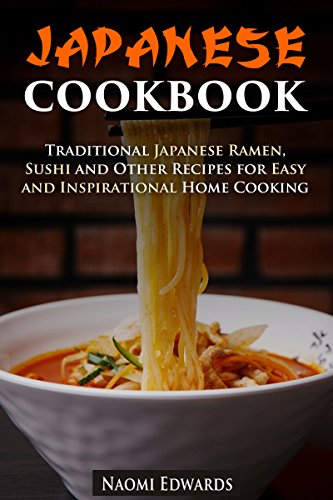 Japanese Cookbook: Traditional Japanese Ramen, Sushi and Other Recipes for Easy and Inspirational Home Cooking (Authentic Meals Book 1) by Naomi Edwards