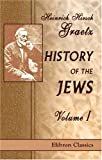 History of the Jews: Volume 1. From the Earliest Period to the Death of Simon the Maccabee (135 B.C.E.), Heinrich Hirsch Graetz, 1402182244