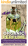 Organic Perfume: 33 All Natural Homemade Perfume Recipes To Keep You Smelling Good And Feeling Fresh All Day Long! (How To Make Perfume, Homemade Deodorant, DIY Perfume Recipes)