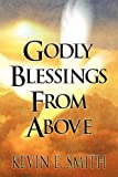 Godly Blessings from Above, Kevin E. Smith, 1462679390