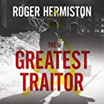The Greatest Traitor: The Secret Lives of Agent George Blake | Roger Hermiston