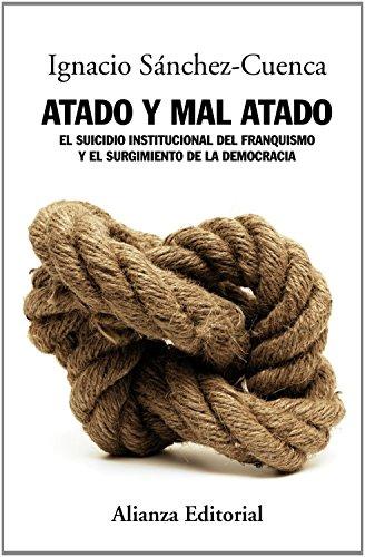 Atado y mal atado / Tied and poorly tied: El suicidio institucional del franquismo y el surgimiento de la democracia / The Institutional Suicide of ... the Emergence of Democracy (Spanish Edition)
