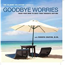 The Calming Collection - Goodbye Worries. ** Guided meditation to train your mind to quiet your thoughts - Train your mind to quiet your thoughts CD - Hypnotic Guided CD ** by Roberta Shapiro, M.Ed. [2010] Audio CD