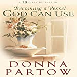 A 10-Week Journey to Becoming a Vessel God Can Use | Donna Partow