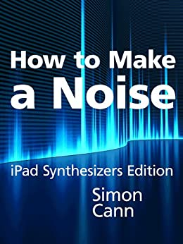 How to Make a Noise: iPad Synthesizers Edition by [Cann, Simon]