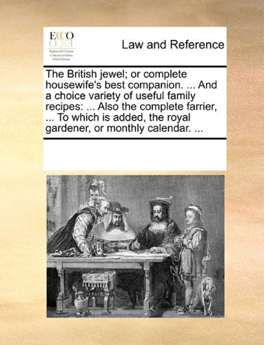 The British jewel; or complete housewife's best companion. ... And a choice variety of useful family recipes: ... Also the complete farrier, ... To ... the royal gardener, or monthly calendar. ... pdf epub