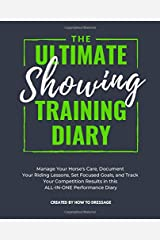 The Ultimate Showing Training Diary: Manage Your Horse's Care, Document Your Riding Lessons, Set Focused Goals, and Track Your Competition Results in this ALL-IN-ONE Performance Diary Paperback