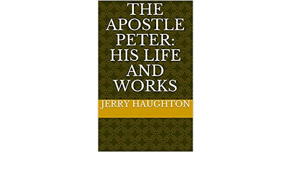 THE APOSTLE PETER:  His Life and Works