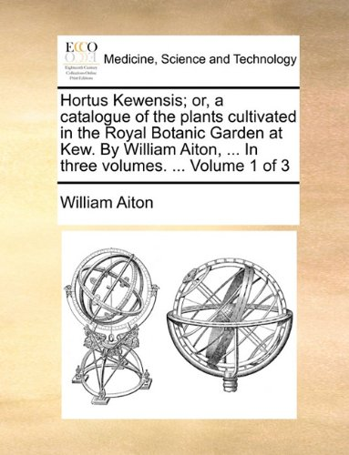 Read Online Hortus Kewensis; or, a catalogue of the plants cultivated in the Royal Botanic Garden at Kew. By William Aiton, ... In three volumes. ...  Volume 1 of 3 PDF