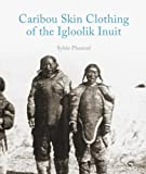 Caribou Skin Clothing of the Iglulik Inuit, Sylvie Pharand, 1927095174