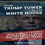 From Trump Tower to the White House: How Donald Trump's Business Skills Made Him the President of the United States of America | Tyler Lewis