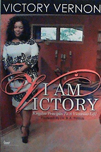 I AM VICTORY: Kingdom Principles To A Victorious Life!
