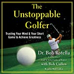 The Unstoppable Golfer: Trusting Your Mind & Your Short Game to Achieve Greatness   Dr. Bob Rotella
