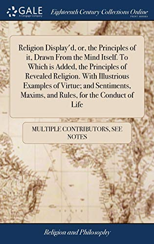 Religion Display'd, or, the Principles of it, Drawn From the Mind Itself. To Which is Added, the Principles of Revealed Religion. With Illustrious ... Maxims, and Rules, for the Conduct of Life