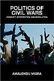 Politics of Civil Wars, Amalendu Misra, 0415403464