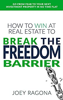 How to Win at Real Estate to Break the Freedom Barrier: Go From Fear To Your Next Investment Property In No Time Flat by [Ragona, Joey]