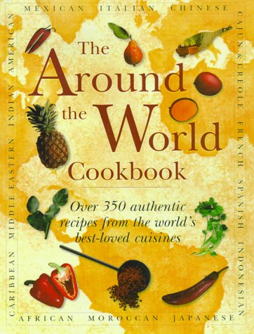 The Around the World Cookbook: Over 350 Authentic Recipes from the World's Best-Loved Cuisines