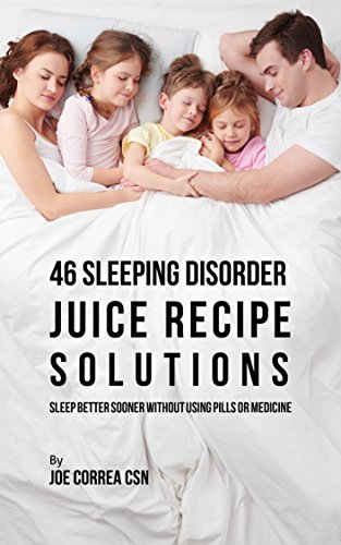 46 Sleeping Disorder Juice Recipe Solutions: Sleep Better Sooner without Using Pills or Medicine by [Correa CSN, Joe]