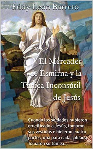 El Mercader de Esmirna y la Túnica Inconsútil de Jesús: Cuando los soldados hubieron crucificado