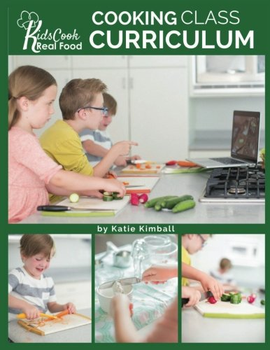 Kids Cook Real Food: Cooking Class Curriculum by Katie Kimball