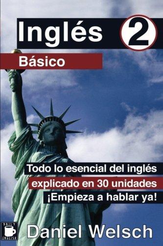 Ingles Basico 2: Todo lo esencial del ingles explicado en 30 unidades. ¡Empieza a hablar ya! (Volume 2)  [Welsch, Daniel] (Tapa Blanda)