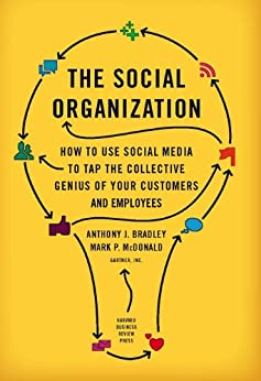 The Social Organization: How to Use Social Media to Tap the Collective Genius of Your Customers and Employees by [Bradley, Anthony J., McDonald, Mark P.]
