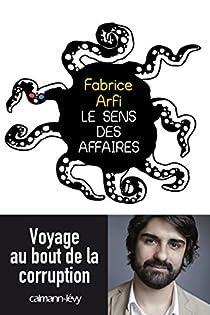 Le sens des affaires: Voyage au bout de la corruption par Arfi