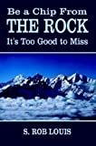 img - for Be a Chip From the Rock: It's Too Good to Miss book / textbook / text book