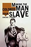 Making the Colored Man Your Slave, Sincere T. Kirabo, 1436388996