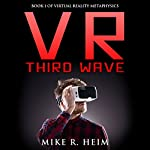 VR Third Wave: Virtual Reality Metaphysics, Book 1 | Mike R. Heim