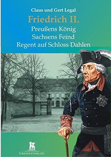 Friedrich II.: Preußens König - Sachsens Feind - Regent auf Schloß Dahlen