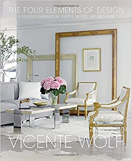 The Four Elements Of Design Interiors Inspired By Earth Water Air And Fire Vicente Wolf Margaret Russell 9780847848157 Books