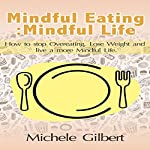 Mindful Eating; Mindful Life: How to Stop Overeating, Lose Weight, and Live a More Balanced Life | Michele Gilbert