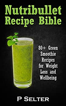 NutriBullet Recipe Bible: 80+ Green Smoothie Recipes for ...