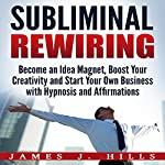 Subliminal Rewiring: Become an Idea Magnet, Boost Your Creativity and Start Your Own Business with Hypnosis and Affirmations | James J. Hills