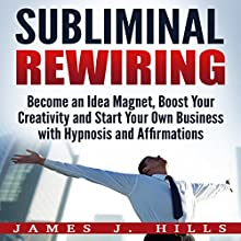 Subliminal Rewiring: Become an Idea Magnet, Boost Your Creativity and Start Your Own Business with Hypnosis and Affirmations Audiobook by James J. Hills Narrated by InnerPeace Productions