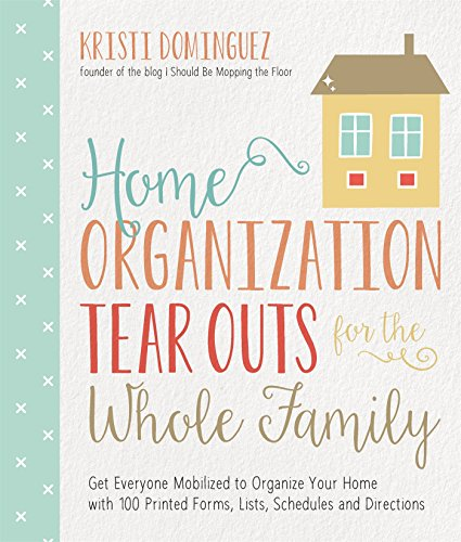 Home Organization Tear Outs for the Whole Family: Get Everyone Mobilized to Organize Your Home with 100 Printed Forms, Lists, Schedules and Directions
