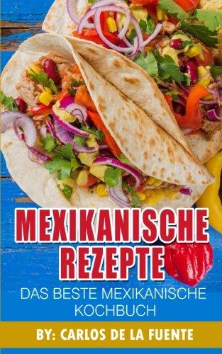 Mexikanische Rezepte : Das Beste Mexikanische Kochbuch: Uber 80 der besten mexikanischen Rezepte (Taco Rezepte, Rezepte mexikanisch, mexikanische essen rezepte) (German Edition) by Carlos De La Fuente