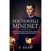 Machiavelli Mindset: How To Conquer Your Enemies, Achieve Audacious Goals & Live Without Limits From The Prince (Psychological Warfare, The Prince, Mindset)