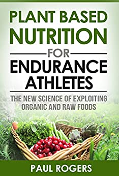Plant Based Nutrition for Endurance Athletes: The New Science of Exploiting Organic and Raw Foods (The Science of Nutrition Book 1) by [Rogers, Paul]