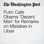 Putin Calls Obama 'Decent Man' for Remarks on Mistakes in Libya | Andrew Roth