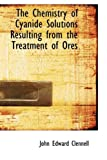 The Chemistry of Cyanide Solutions Resulting from the Treatment of Ores, John Edward Clennell, 110382046X
