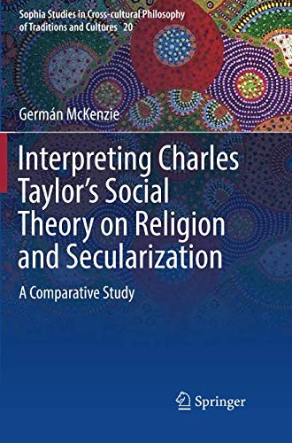 - Interpreting Charles Taylor's Social Theory on Religion and Secularization: A Comparative Study (Sophia Studies in Cross-cultural Philosophy of Traditions and Cultures)