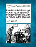 Prohibition in Mississippi, or, Anti-liquor legislation from territorial days, with its results in the Counties, T. J. Bailey, 1240132646
