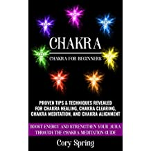 Chakras: Chakras For Beginners: Proven Tips & Techniques Revealed For Chakra Healing, Chakra Clearing, Chakra Meditation, And Chakra Alignment (Chakras, ... Chakra Healing & Chakra Balancing Book 1)