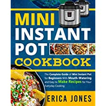 Mini Instant Pot Cookbook: Save Time & Money, Be Healthy & Happy- The Complete Guide of Mini Instant Pot for Beginners With Tasty And Simple Recipes for Your Everyday Cooking