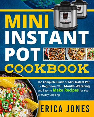 Mini Instant Pot Cookbook: Save Time & Money, Be Healthy & Happy- The Complete Guide of Mini Instant Pot for Beginners With Tasty And Simple Recipes for Your Everyday Cooking by Erica Jones