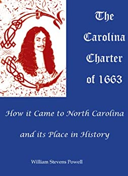 The Carolina Charter of 1663: How It Came to North Carolina and Its Place in History by [Powell, William Stevens]
