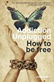 Addiction Unplugged : How To Be Free: For all those affected by their own addictions or the addictions of others
